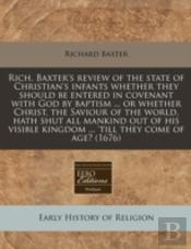 Rich. Baxter'S Review Of The State Of Christian'S Infants Whether They Should Be Entered In Covenant With God By Baptism ... Or Whether Christ, The Sa