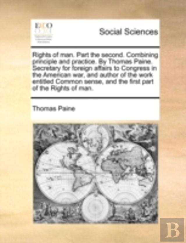 Rights Of Man. Part The Second. Combining Principle And Practice. By Thomas Paine. Secretary For Foreign Affairs To Congress In The American War, And