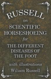 Russell On Scientific Horseshoeing For The Different Diseases Of The Foot With Illustrations