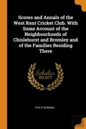 Scores And Annals Of The West Kent Cricket Club. With Some Account Of The Neighbourhoods Of Chislehurst And Bromley And Of The Families Residing There