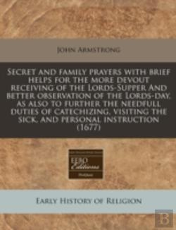 Bertrand.pt - Secret And Family Prayers With Brief Helps For The More Devout Receiving Of The Lords-Supper And Better Observation Of The Lords-Day, As Also To Furth