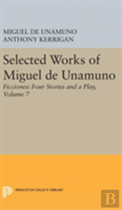 Selected Works Of Miguel De Unamuno, Volume 7: Ficciones: Four Stories And A Play