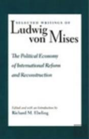 Selected Writings Of Ludwig Von Misespolitical Economy Of International Reform And Reconstruction