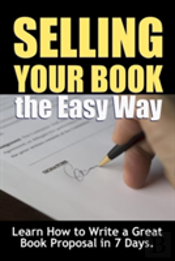 Selling Your Book The Easy Way: Learn How To Write A Great Book Proposal In 7 Days.