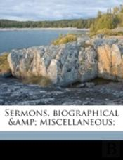 Sermons, Biographical &Amp; Miscellaneous;