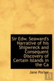 Sir Edw. Seaward'S Narrative Of His Shipwreck And Consequent Discovery Of Certain Islands In The Ca