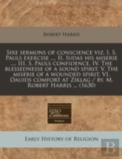 Sixe Sermons Of Conscience Viz. I. S. Pauls Exercise ..., Ii. Iudas His Miserie ..., Iii. S. Pauls Confidence, Iv. The Blessednesse Of A Sound Spirit,