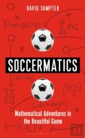 Soccermatics : Mathematical Adventures in the Beautiful Game