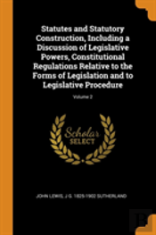 Statutes And Statutory Construction, Including A Discussion Of Legislative Powers, Constitutional Regulations Relative To The Forms Of Legislation And To Legislative Procedure; Volume 2