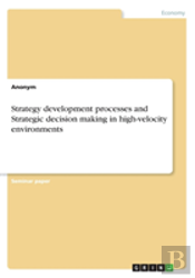 Strategy Development Processes And Strategic Decision Making In High-Velocity Environments