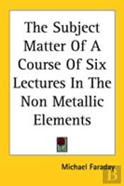 Subject Matter Of A Course Of Six Lectures In The Non Metallic Elements