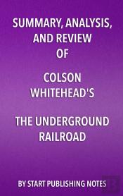 Summary, Analysis, And Review Of Colson Whitehead'S The Underground Railroad