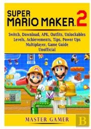 Super Mario Maker 2, Switch, Download, Apk, Outfits, Unlockables, Levels, Achievements, Tips, Power Ups, Multiplayer, Game Guide Unofficial