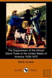 Suppression Of The African Slave-Trade To The United States Of America 1638-1870 (Dodo Press)
