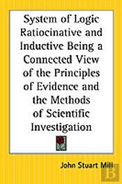 System Of Logic Ratiocinative And Inductive Being A Connected View Of The Principles Of Evidence And The Methods Of Scientific Investigation