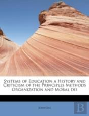Systems Of Education A History And Criticism Of The Principles Methods Organization And Moral Dis
