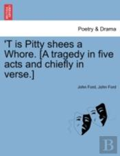 'T Is Pitty Shees A Whore. (A Tragedy In Five Acts And Chiefly In Verse.)