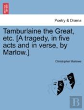 Tamburlaine The Great, Etc. (A Tragedy,