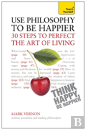 Teach Yourself Use Philosophy To Be Happier - 30 Steps To Perfect The Art Of Living