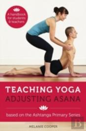 Teaching Yoga, Adjusting Asana: Based On The Ashtanga Primary Series