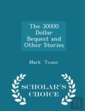 The 30000 Dollar Bequest And Other Stories - Scholar'S Choice Edition