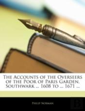 The Accounts Of The Overseers Of The Poor Of Paris Garden, Southwark ... 1608 To ... 1671 ...