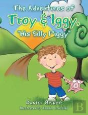 The Adventures Of Troy & Iggy, His Silly Piggy