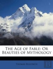 The Age Of Fable: Or Beauties Of Mytholo