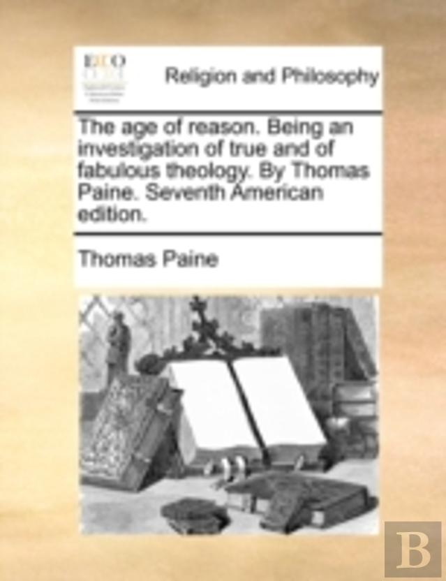 The Age Of Reason. Being An Investigation Of True And Of Fabulous Theology. By Thomas Paine. Seventh American Edition.