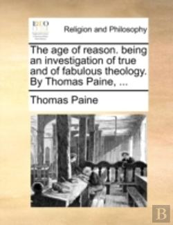 Bertrand.pt - The Age Of Reason. Being An Investigation Of True And Of Fabulous Theology. By Thomas Paine, ...