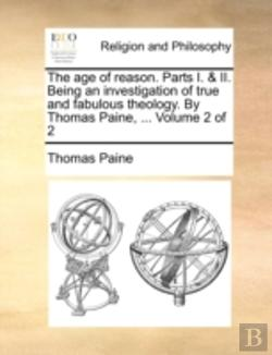 Bertrand.pt - The Age Of Reason. Parts I. & Ii. Being An Investigation Of True And Fabulous Theology. By Thomas Paine, ...  Volume 2 Of 2