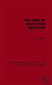 The Aims Of Education Restated (International Library Of The Philosophy Of Education Volume 22)