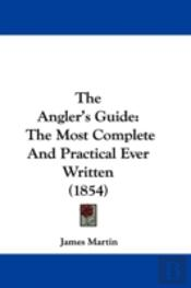 The Angler'S Guide: The Most Complete An