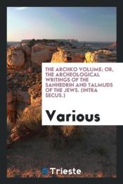 The Archko Volume; Or, The Archeological Writings Of The Sanhedrin And Talmuds Of The Jews. (Intra Secus.)