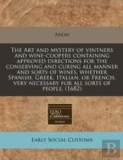 The Art And Mystery Of Vintners And Wine-Coopers Containing Approved Directions For The Conserving And Curing All Manner And Sorts Of Wines, Whether S