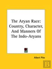The Aryan Race: Country, Character, And Manners Of The Indo-Aryans