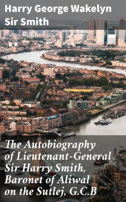 Bertrand.pt - The Autobiography Of Lieutenant-General Sir Harry Smith, Baronet Of Aliwal On The Sutlej, G.C.B