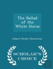 The Ballad Of The White Horse - Scholar'S Choice Edition