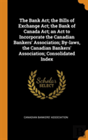 The Bank Act; The Bills Of Exchange Act; The Bank Of Canada Act; An Act To Incorporate The Canadian Bankers' Association; By-Laws, The Canadian Bankers' Association; Consolidated Index