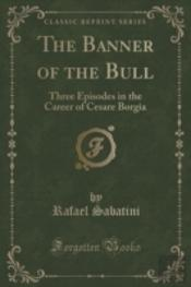 The Banner Of The Bull: Three Episodes In The Career Of Cesare Borgia (Classic Reprint)