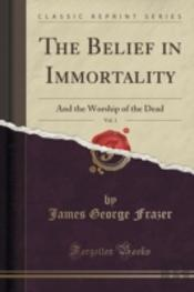 The Belief In Immortality, Vol. 1: And The Worship Of The Dead (Classic Reprint)