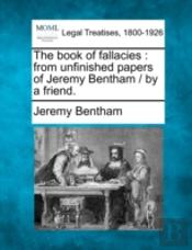 The Book Of Fallacies : From Unfinished Papers Of Jeremy Bentham /  By A Friend.