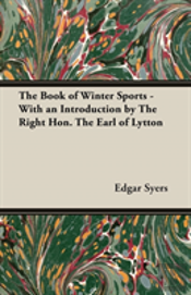 The Book Of Winter Sports - With An Introduction By The Right Hon. The Earl Of Lytton
