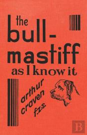 The Bull-Mastiff As I Know It - With Hints For All Who Are Interested In The Breed - A Practical Scientific And Up-To-Date Guide To The Breeding, Rearing And Training Of The Great British Breed Of Dog
