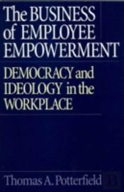 The Business Of Employee Empowerment Democracy And Ideology In The Workplace