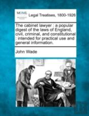 The Cabinet Lawyer : A Popular Digest Of The Laws Of England, Civil, Criminal, And Constitutional : Intended For Practical Use And General Information