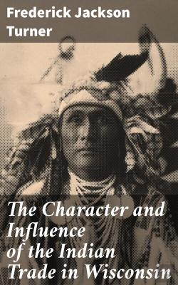 Bertrand.pt - The Character And Influence Of The Indian Trade In Wisconsin