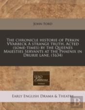The Chronicle Historie Of Perkin Vvarbeck A Strange Truth. Acted (Some-Times) By The Queenes Maiesties Servants At The Phaenix In Drurie Lane. (1634)