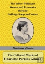 The Collected Works Of Charlotte Perkins Gilman: The Yellow Wallpaper, Women And Economics, Herland, Suffrage Songs And Verses, And Why I Wrote 'The Y