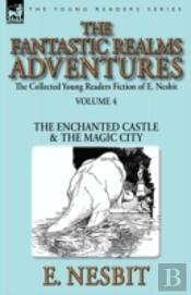 The Collected Young Readers Fiction Of E. Nesbit-Volume 4: The Fantastic Realms Adventures-The Enchanted Castle & The Magic City